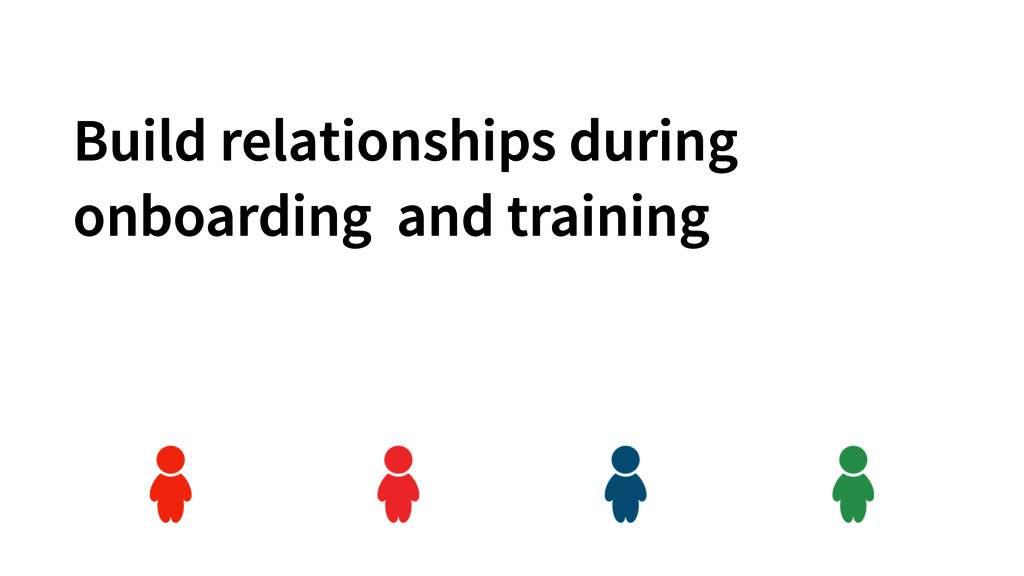 Build relationships during onboarding and train...