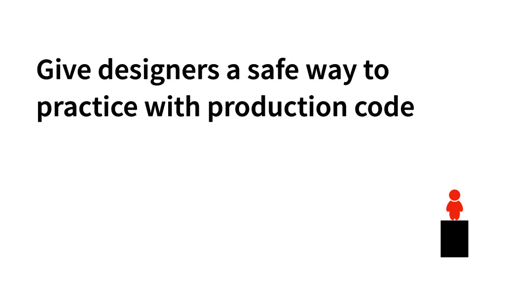 Give designers a safe way to practice with prod...