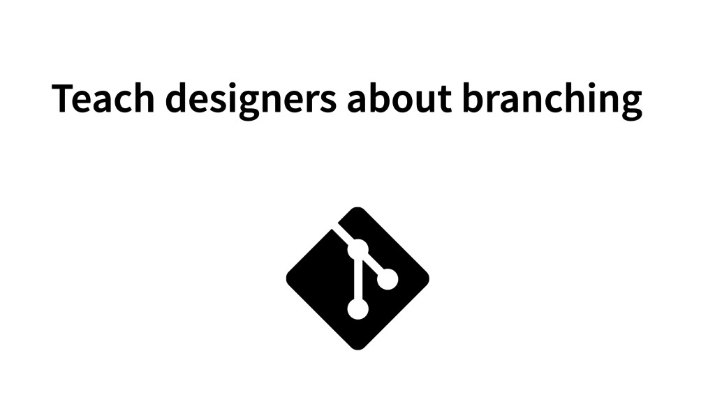 Teach designers about branching
