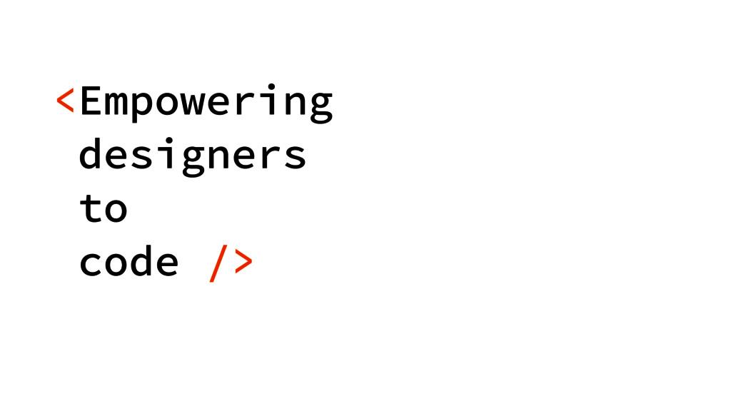 <Empowering designers  to code />