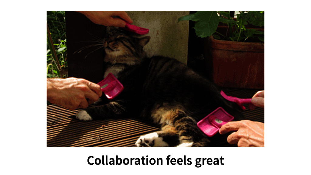 Collaboration feels great