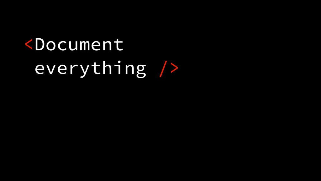 <Document everything />