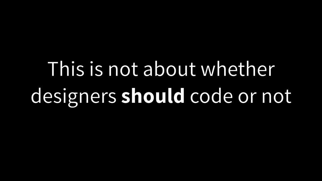 This is not about whether designers should code...