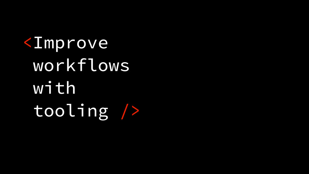 <Improve workflows with tooling />