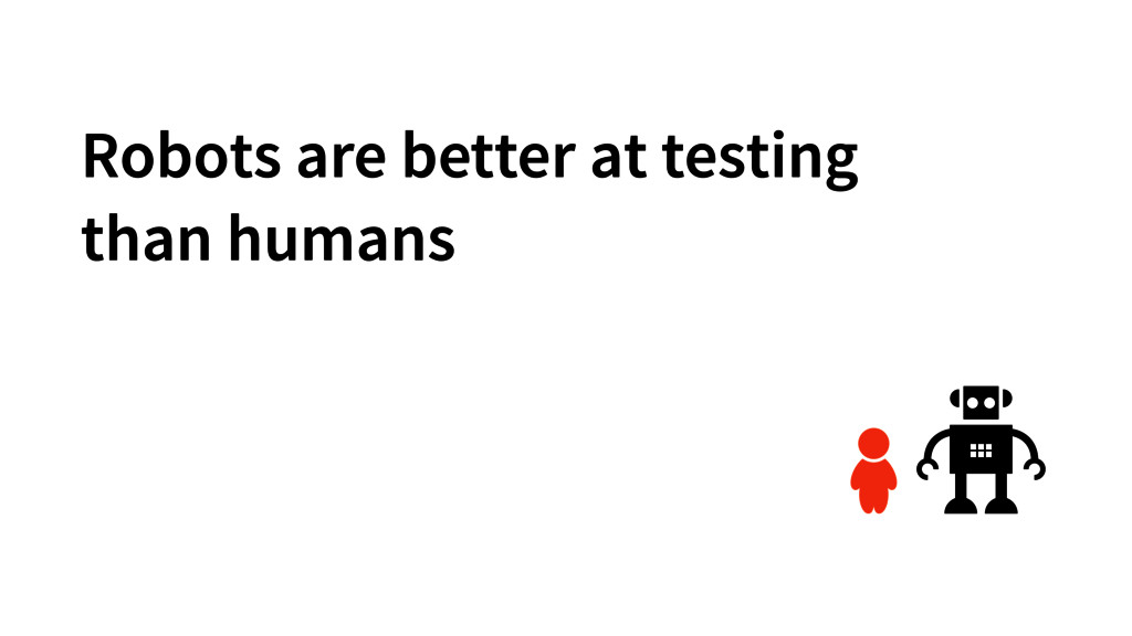Robots are better at testing than humans