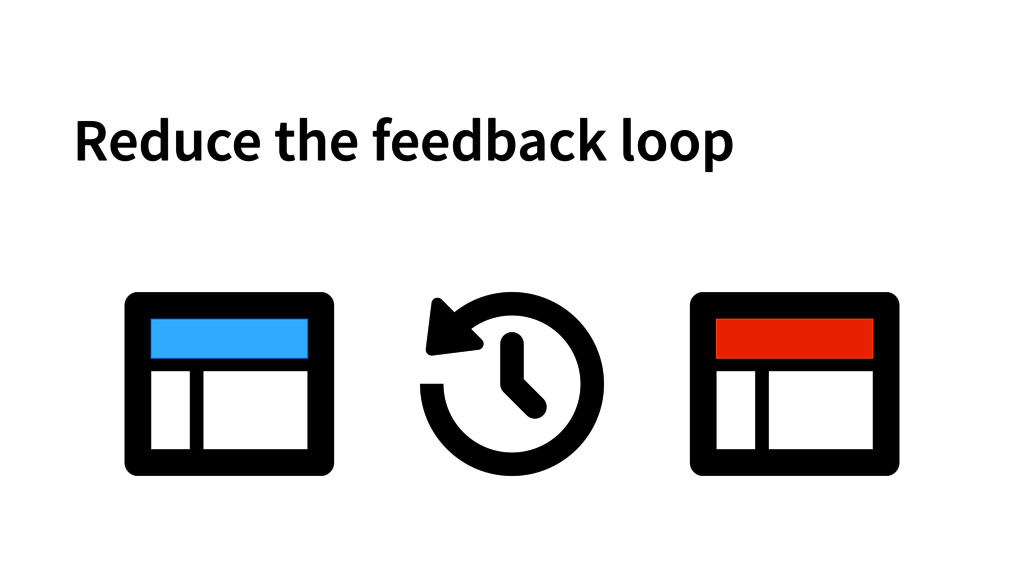 Reduce the feedback loop