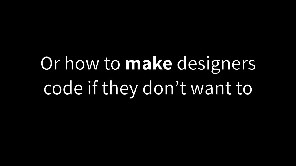 Or how to make designers code if they don't wan...