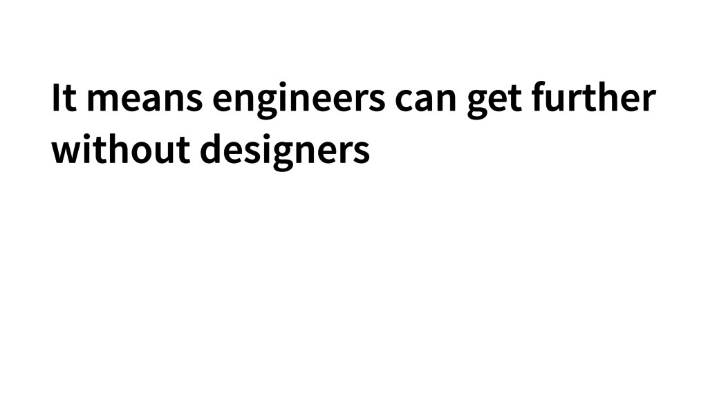 It means engineers can get further without desi...