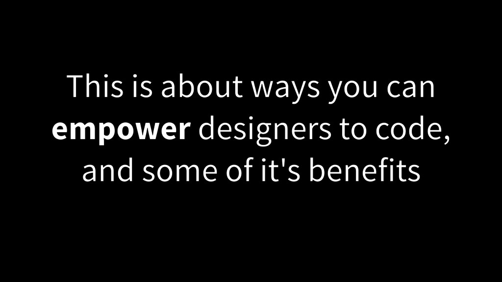 This is about ways you can empower designers to...