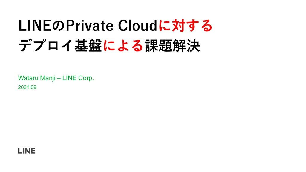 LINEのPrivate Cloudに対する デプロイ基盤による課題解決 Wataru Man...