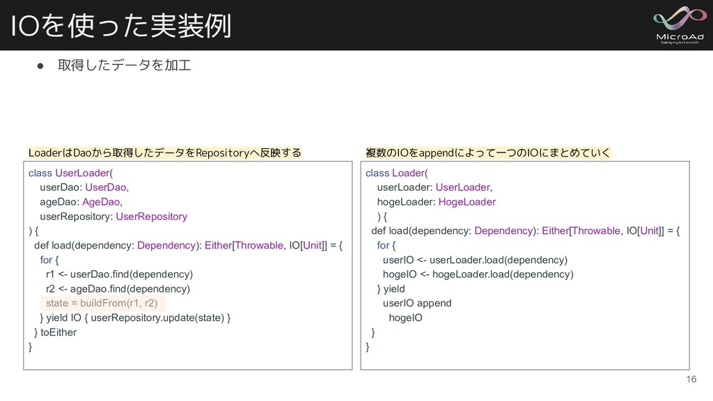 IOを使った実装例 ● 取得したデータを加工 16 class UserLoader( use...