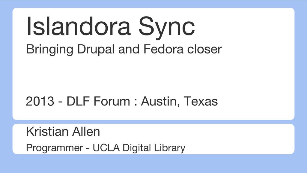 Islandora Sync Bringing Drupal and Fedora close...