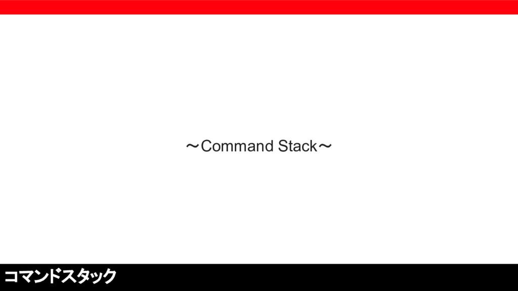 〜Command Stack〜 コマンドスタック