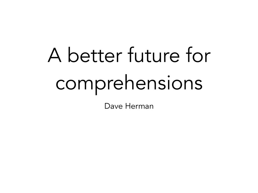 A better future for comprehensions Dave Herman