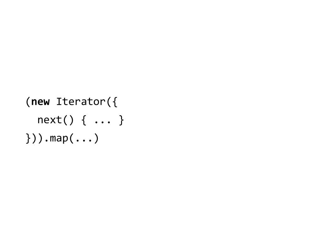 (new Iterator({    next() { ....