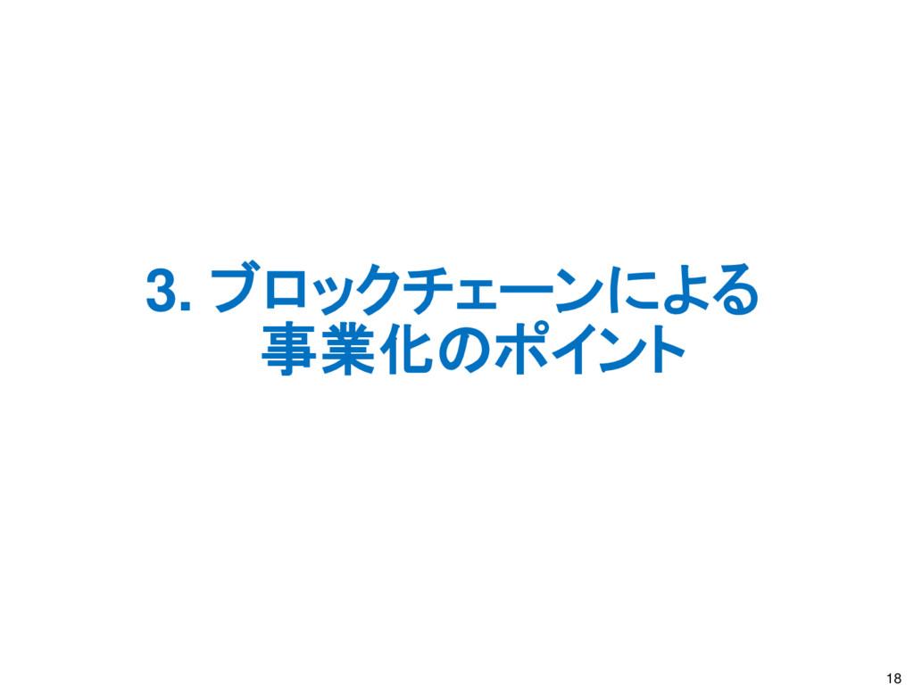 3. ブロックチェーンによる 事業化のポイント 18