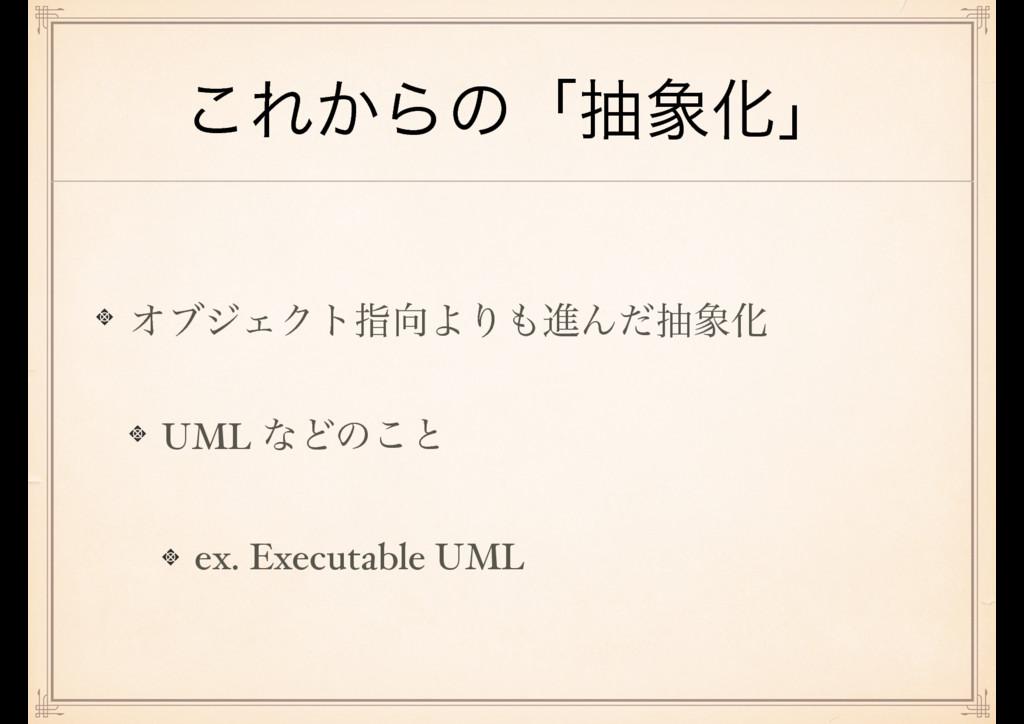 ͜Ε͔ΒͷʮநԽʯ ΦϒδΣΫτࢦΑΓਐΜͩநԽ UML ͳͲͷ͜ͱ ex. Exec...