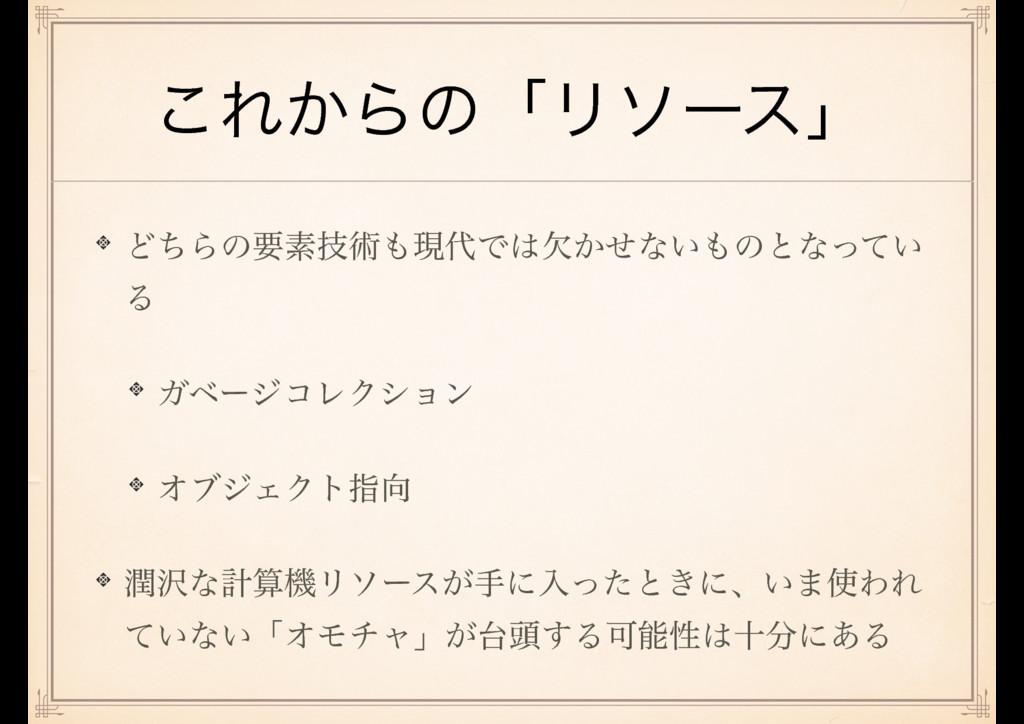 ͜Ε͔ΒͷʮϦιʔεʯ ͲͪΒͷཁૉٕज़ݱͰ͔ܽͤͳ͍ͷͱͳ͍ͬͯ Δ ΨϕʔδίϨΫ...