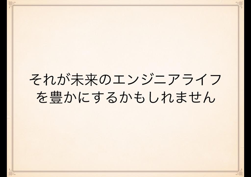 ͦΕ͕ະདྷͷΤϯδχΞϥΠϑ Λ๛͔ʹ͢Δ͔͠Ε·ͤΜ
