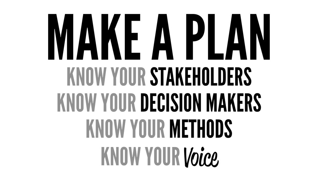 MAKE A PLAN KNOW YOUR STAKEHOLDERS KNOW YOUR DE...