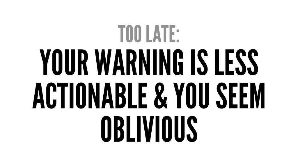 TOO LATE: YOUR WARNING IS LESS ACTIONABLE & YOU...