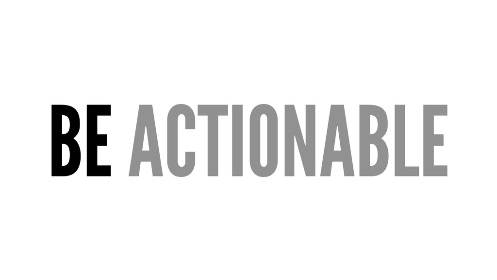 BE ACTIONABLE