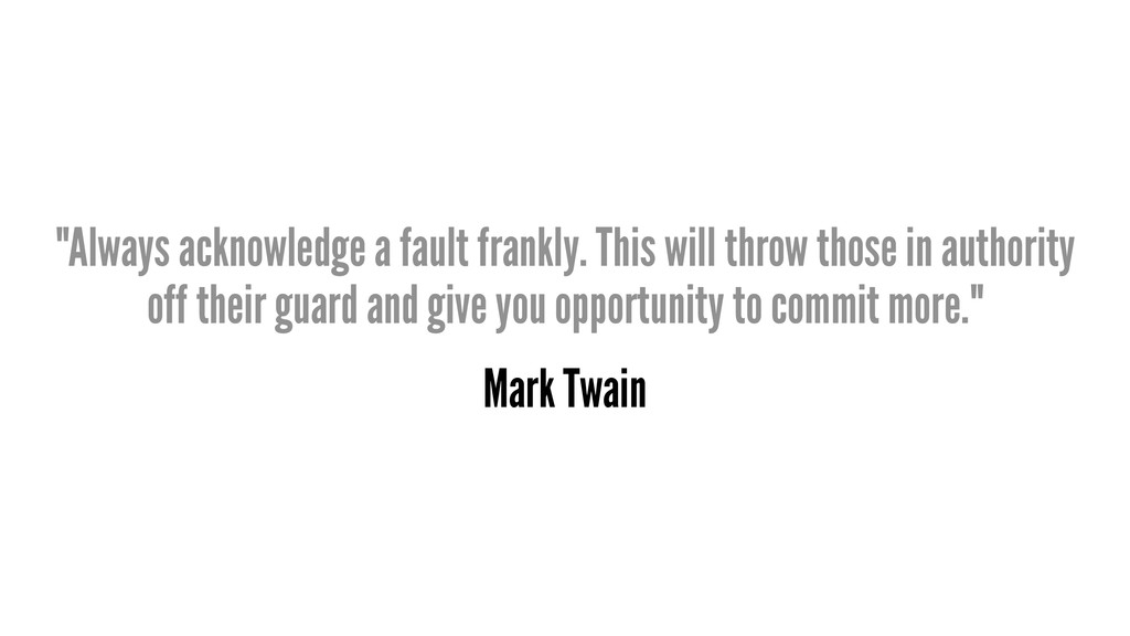 """Always acknowledge a fault frankly. This will ..."