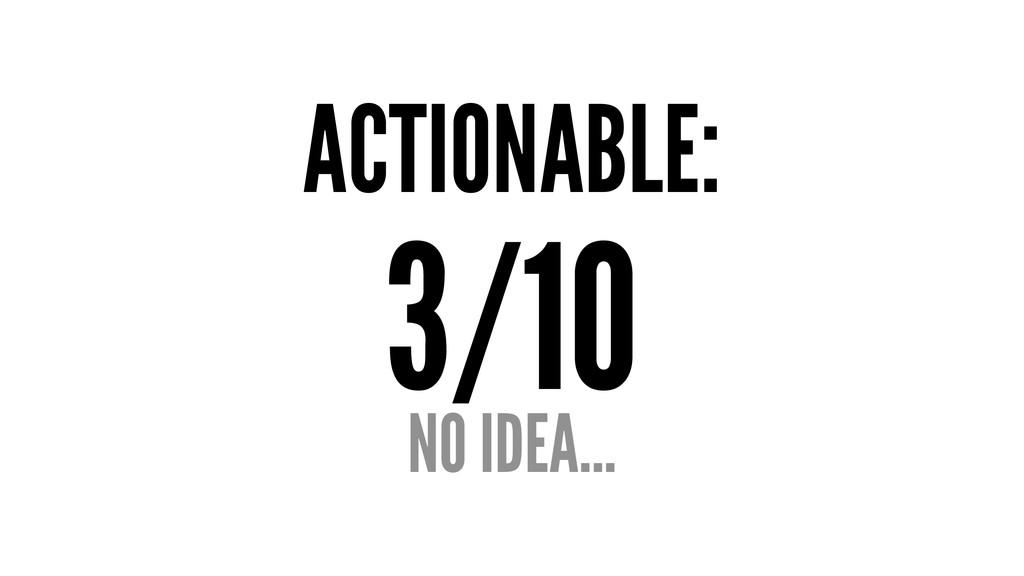 ACTIONABLE: 3/10 NO IDEA...