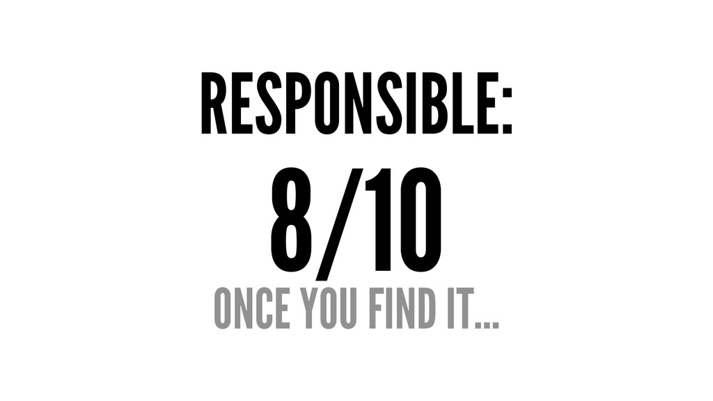 RESPONSIBLE: 8/10 ONCE YOU FIND IT...