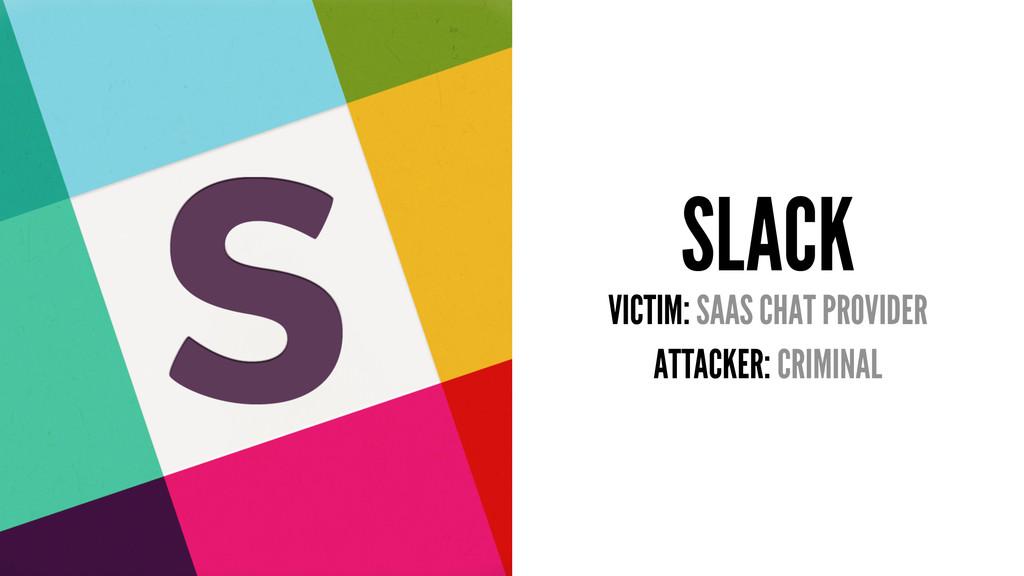 SLACK VICTIM: SAAS CHAT PROVIDER ATTACKER: CRIM...