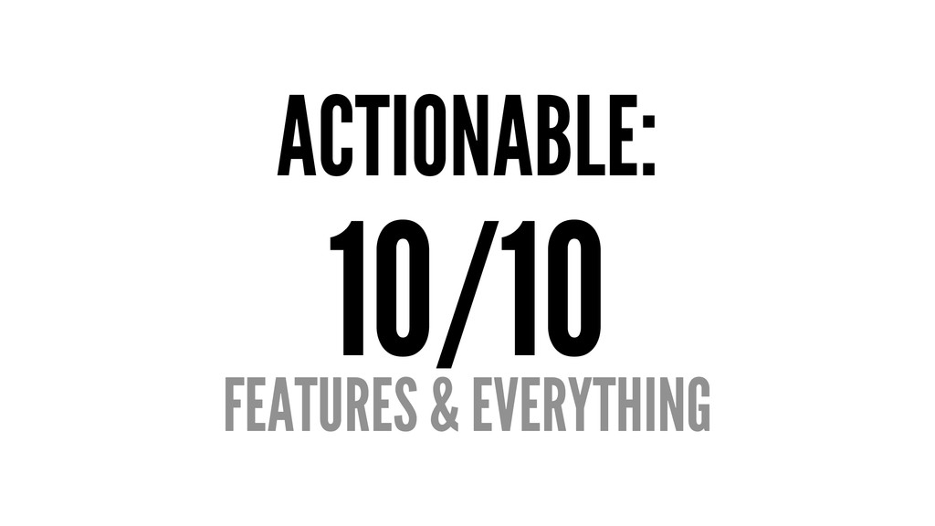 ACTIONABLE: 10/10 FEATURES & EVERYTHING