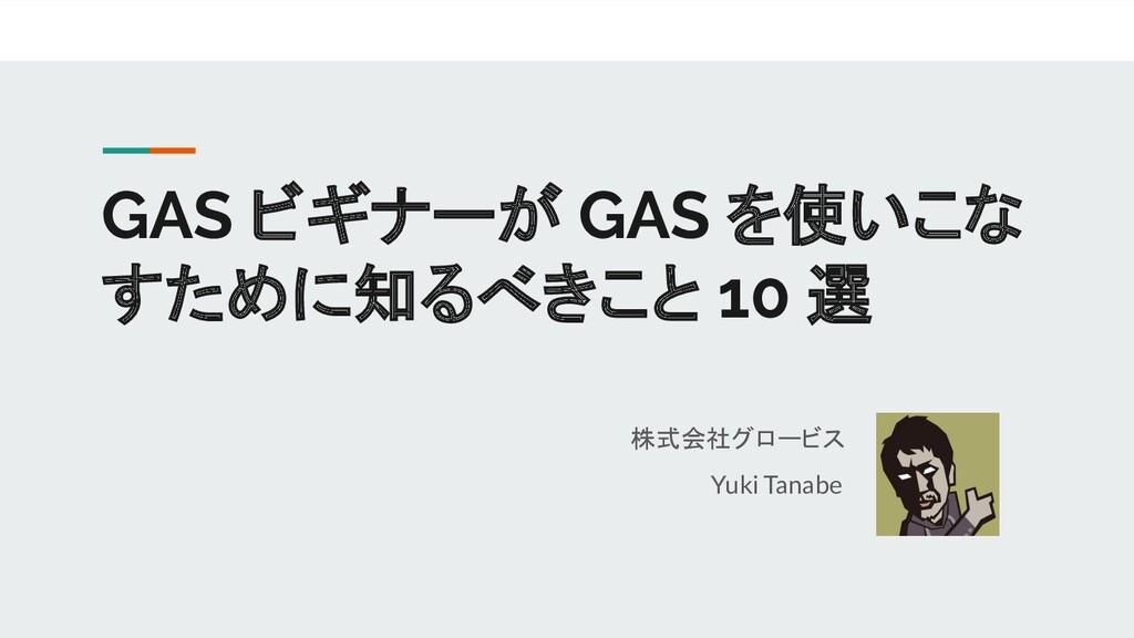 GAS ビギナーが GAS を使いこな すために知るべきこと 10 選 株式会社グロービス Y...