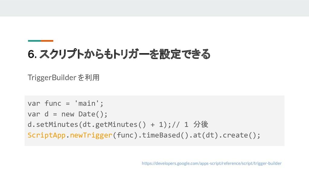 6. スクリプトからもトリガーを設定できる TriggerBuilder を利用 https:...