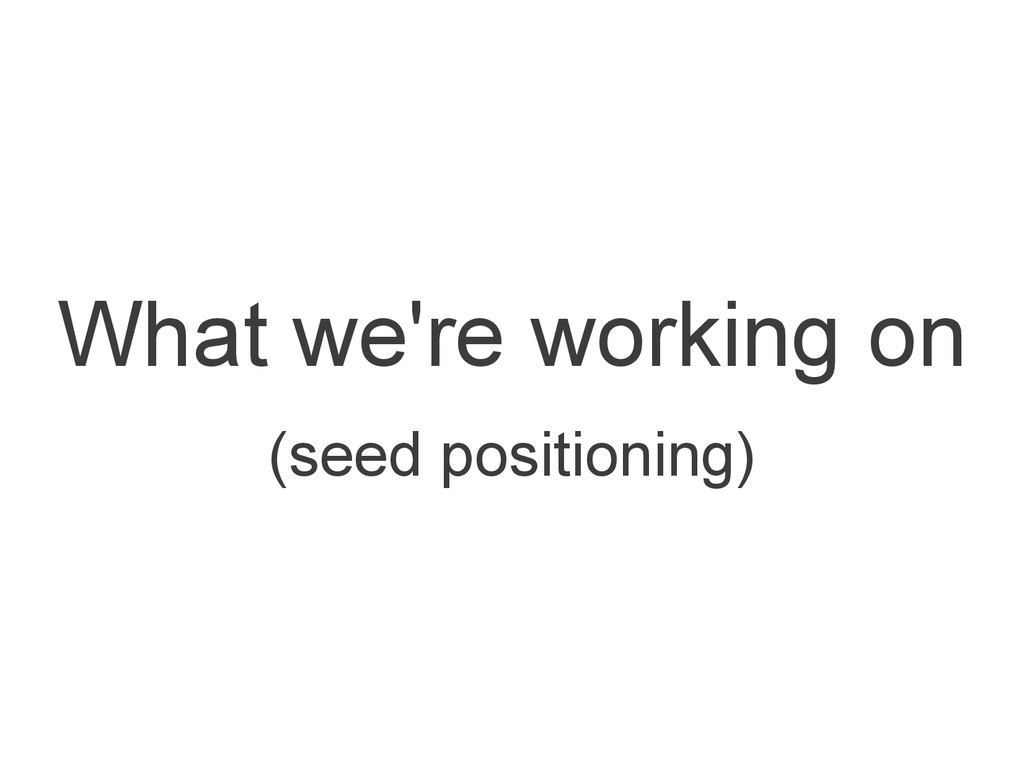 What we're working on (seed positioning)