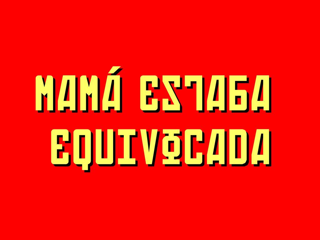 MAMÁ ESTABA MAMÁ ESTABA EQUIVOCADA EQUIVOCADA