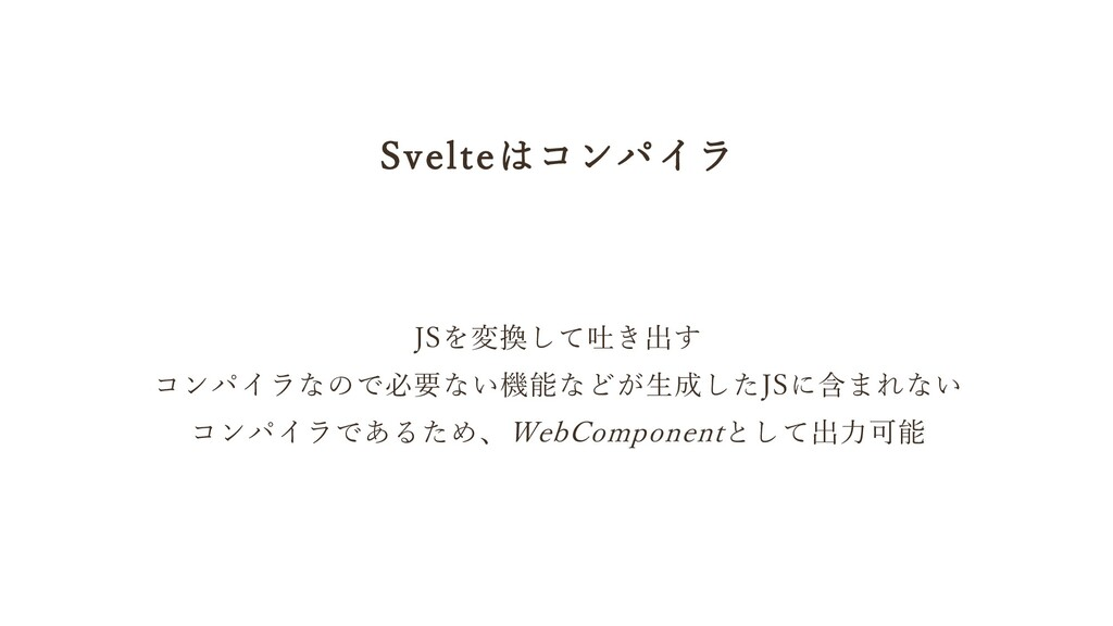 Svelteはコンパイラ JSを変換して吐き出す コンパイラなので必要ない機能などが生成したJ...