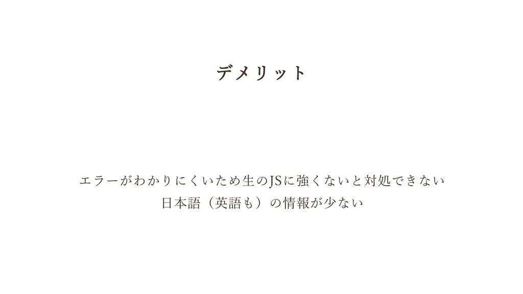 デメリット エラーがわかりにくいため生のJSに強くないと対処できない 日本語(英語も)の情報が...