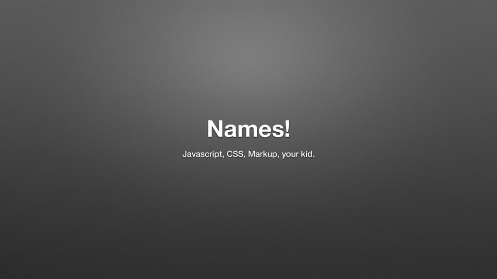 Names! Javascript, CSS, Markup, your kid.