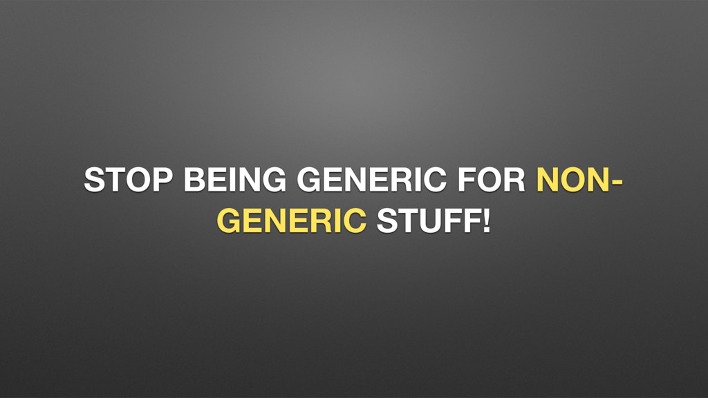 STOP BEING GENERIC FOR NON- GENERIC STUFF!
