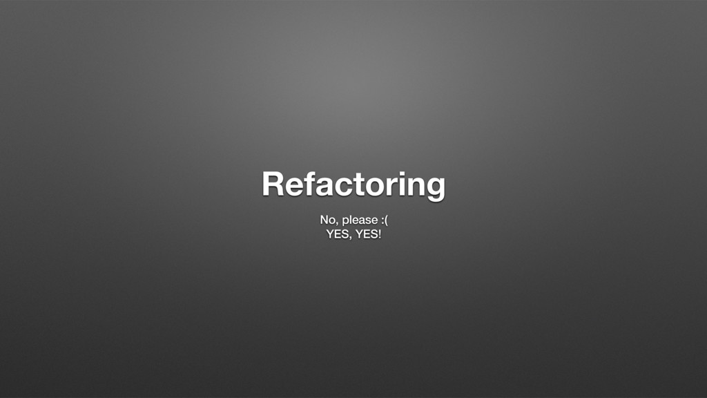 Refactoring No, please :( YES, YES!
