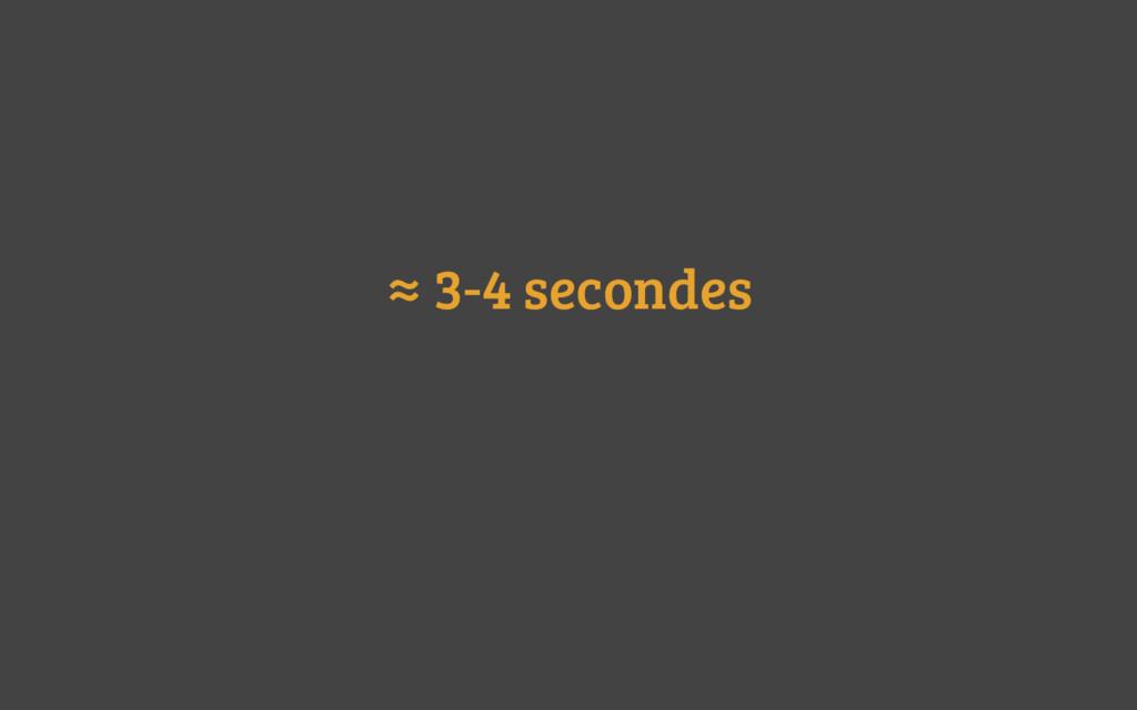≈ 3-4 secondes