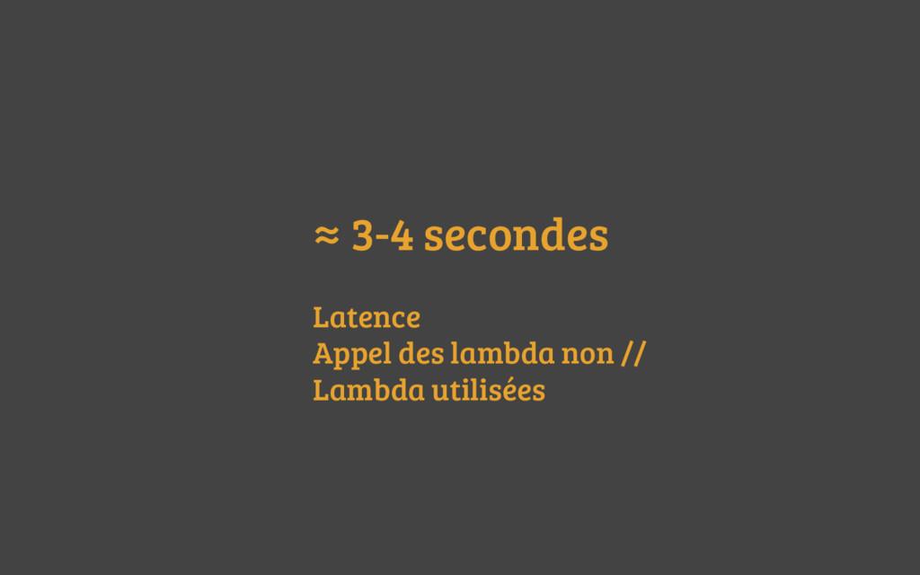 ≈ 3-4 secondes Latence Appel des lambda non // ...