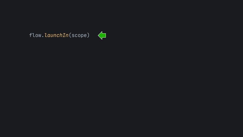 flow.launchIn(scope)