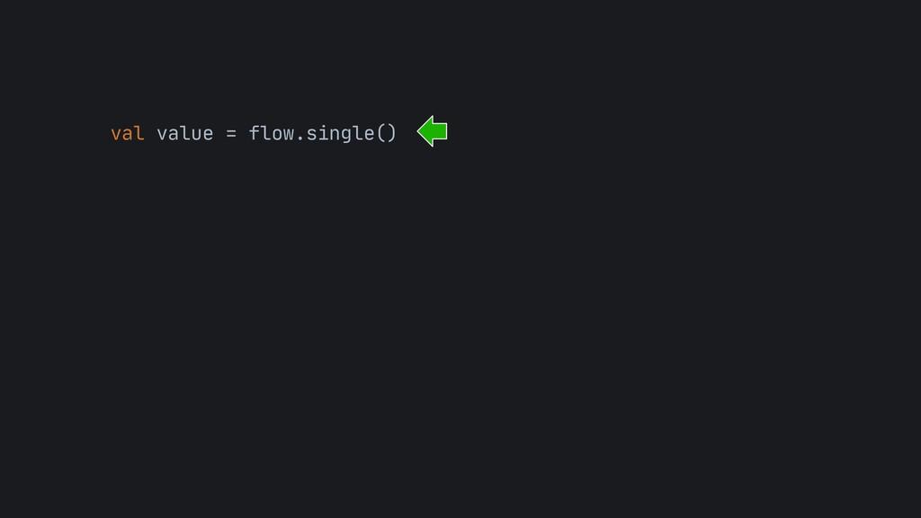 val value = flow.single()