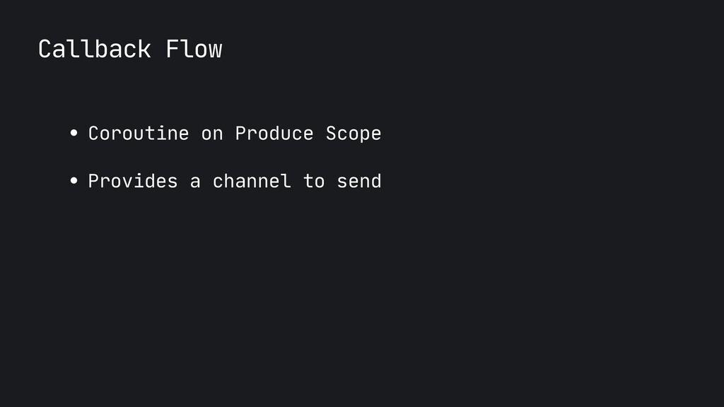 Callback Flow ● Coroutine on Produce Scope  ● P...