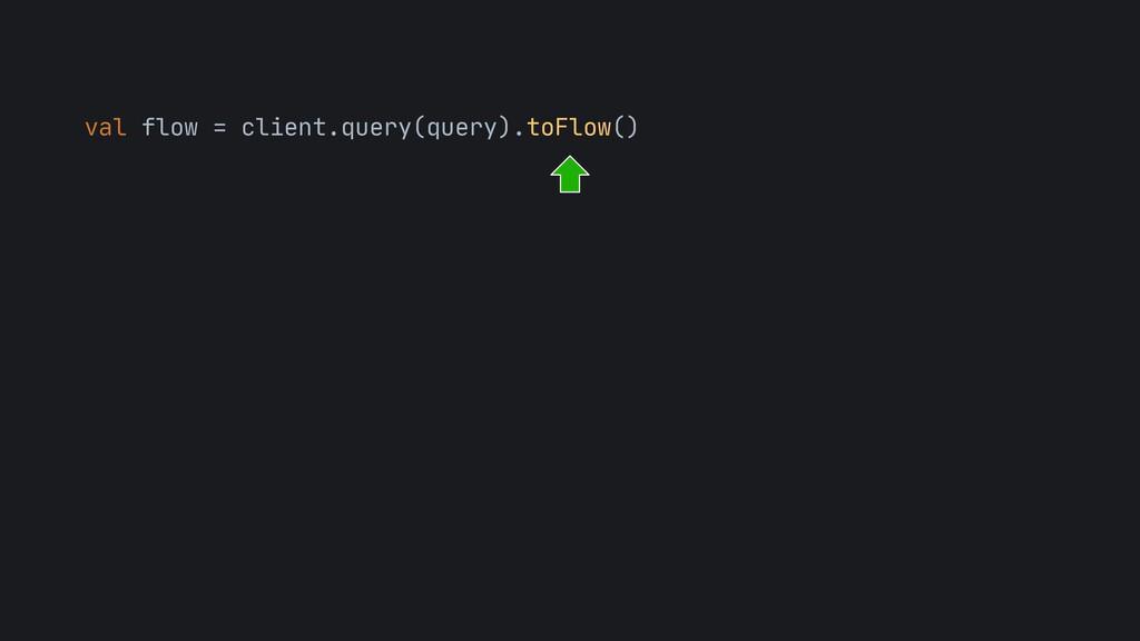 val flow = client.query(query).toFlow()