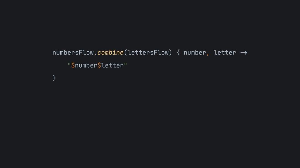 numbersFlow.combine(lettersFlow) { number, lett...