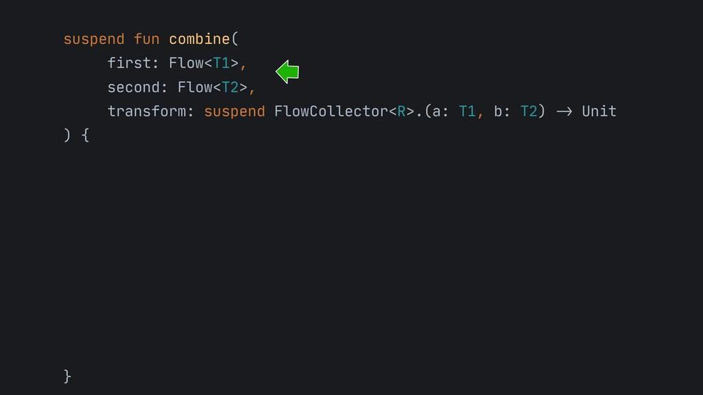 suspend fun combine(  first: Flow<T1>,   second...