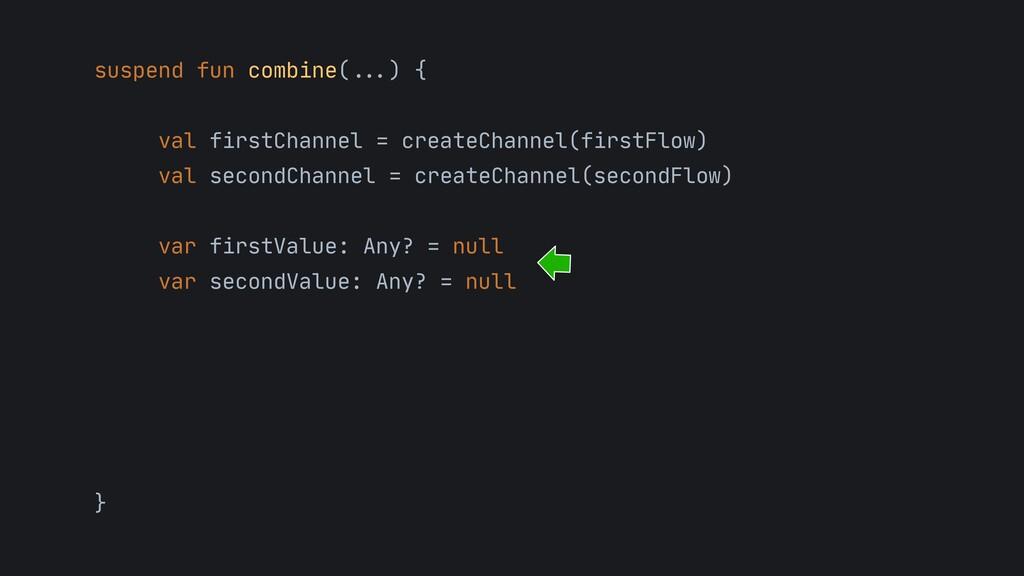 suspend fun combine( . . . ) {   val firstChann...
