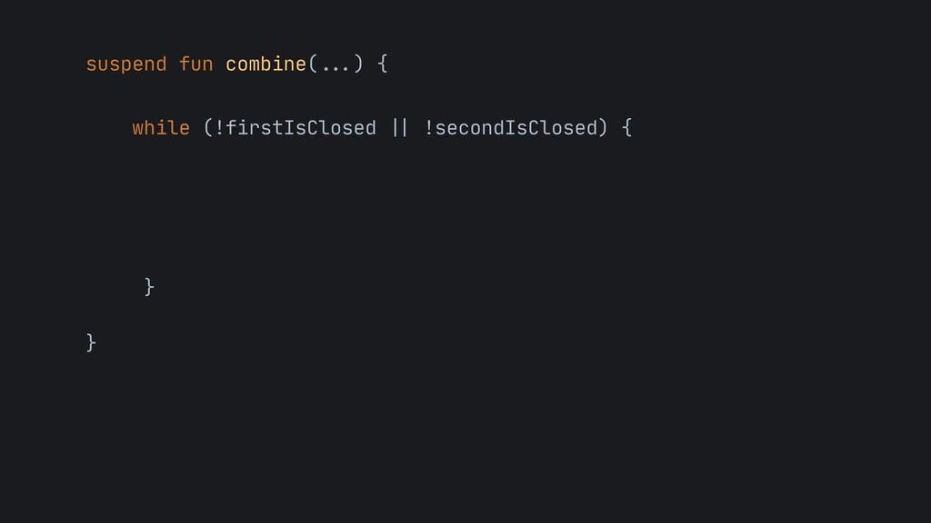 suspend fun combine( . . . ) {   while (!firstI...